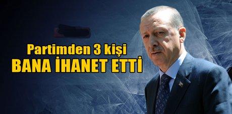Erdoğan, Partimden 3 kişi ihanet etti
